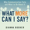 What More Can I Say?: Why Communication Fails and What to Do About It, Dianna Booher