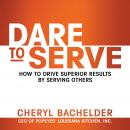 Dare to Serve: How to Drive Superior Results by Serving Others, Cheryl A. Bachelder