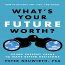 What's Your Future Worth?: Using Present Value to Make Better Decisions, FSA Peter Neuwirth