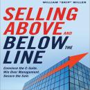 Selling Above and Below the Line: Convince the C-Suite. Win Over Management. Secure the Sale., William