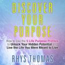 Discover Your Purpose: How to Use the 5 Life Purpose Profiles to Unlock Your Hidden Potential and Live the Life You Were Meant to Live, Rhys Thomas