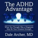 ADHD Advantage: What You Thought Was a Diagnosis May Be Your Greatest Strength, Dale Archer
