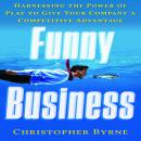 Funny Business: Harnessing the Power of Play to Give Your Company a Competitive Advantage, Christopher Byrnes