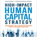 High-Impact Human Capital Strategy: Addressing the 12 Major Challenges Today's Organizations Face, Patricia Pulliam Phillips, Jack Phillips