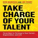 Take Charge of Your Talent: Three Keys to Thriving in Your Career, Organization, and Life, Jay Perry, Don Maruska