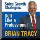 Sell Like a Professional: Sales Growth Strategies, Brian Tracy
