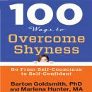 100 Ways to Overcome Shyness: Go From Self-Conscious to Self-Confident, Barton Goldsmith, Ph.D., Marlena Hunter
