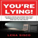You're Lying: Secrets From an Expert Military Interrogator to Spot the Lies and Get to the Truth, Lena Sisco