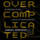 Overcomplicated: Technology at the Limits of Comprehension, Samuel Arbesman