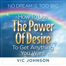 No Dream is Too Big: How to Use the Power of Desire to Get Anything You Want, Vic Johnson