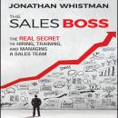 Sales Boss: The Real Secret to Hiring, Training, and Managing a Sales Team, Jonathan Whistman