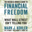 Business Owner's Guide to Financial Freedom: What Wall Street Isn't Telling You, Mark J. Kohler