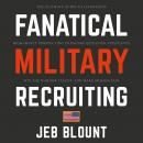 Fanatical Military Recruiting: The Ultimate Guide to Leveraging High-Impact Prospecting to Engage Qualified Applicants, Win the War for Talent, and Make Mission Fast, Jeb Blount