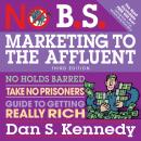 No B.S. Marketing to the Affluent: No Holds Barred, Take No Prisoners, Guide to Getting Really Rich 3rd, Dan S. Kennedy