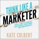 Think Like a Marketer: How a Shift in Mindset Can Change Everything for Your Business Audiobook