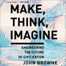 Make, Think, Imagine: Engineering the Future of Civilization, John Browne