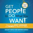 Get People to Do What You Want: How to Use Body Language and Words for Maximum Effect, Greogy Hartley, Maryann Karinch