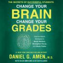 Change Your Brain, Change Your Grades: The Secrets of Successful Students: Science-Based Strategies to Boost Memory, Strengthen Focus, and Study Faster, Daniel G. Amen, M.D.