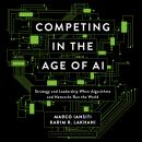Competing in the Age of AI: Strategy and Leadership When Algorithms and Networks Run the World Audiobook