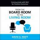 From the Board Room to the Living Room: Communicate with Skill for Positive Outcomes Audiobook