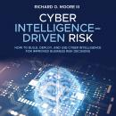 Cyber Intelligence Driven Risk: How to Build, Deploy, and Use Cyber Intelligence for Improved Busine Audiobook