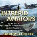 Intrepid Aviators: The True Story of U.S.S. Intrepid's Torpedo Squadron 18 and Its Epic Clash With the Superbattleship Musashi, Gregory G. Fletcher