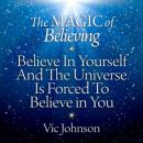 Magic of Believing: Believe in Yourself and the Universe Is Forced to Believe in You, Vic Johnson
