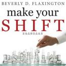 Make Your SHIFT: The Five Most Powerful Moves You Can Make to Get Where YOU Want to Go, Beverly D Flaxington