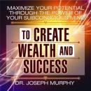 Maximize Your Potential Through the Power of Your Subconscious Mind to Create Wealth and Success, Joseph Murphy