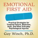 Emotional First Aid: Practical Strategies for Treating Failure, Rejection, Guilt, and Other Everyday Psychological Injuries, Guy Winch Ph. D.