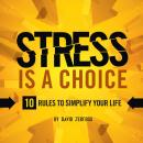 Stress is a Choice: 10 Rules To Simplify Your Life, David Zerfoss
