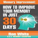Memory Improvement: How to Improve Your Memory in Just 30 Days, Ron White