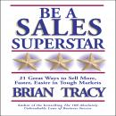 Be a Sales Superstar: 21 Great Ways to Sell More, Faster, Easier in Tough Markets, Brian Tracy