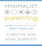 Minimalist Parenting: Enjoy Modern Family Life More by Doing Less, Asha Dornfest, Christine Koh