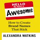 Hello, My Name is Awesome: How to Create Brand Names That Stick, Alexandra Watkins