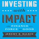 Investing With Impact: Why Finance is a Force for Good, Jeremy Balkin