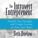 Introvert Entrepreneur: Amplify Your Strengths and Create Success on Your Own Terms, Beth L. Buelow