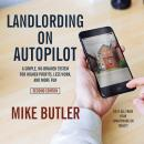 Landlording on AutoPilot: A Simple, No-Brainer System for Higher Profits, Less Work and More Fun (Do It All from Your Smartphone or Tablet!), 2nd Edition, Mike Butler