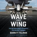 On Wave and Wing : The 100 Year Quest to Perfect the Aircraft Carrier, Barrett Tillman
