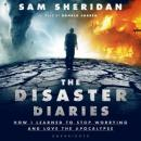 Disaster Diaries: How I Learned to Stop Worrying and Love the Apocalypse, Sam Sheridan