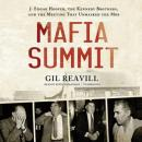 Mafia Summit: J. Edgar Hoover, the Kennedy Brothers, and the Meeting That Unmasked the Mob, Gil Reavill