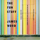 Fun Stuff: And Other Essays, James Wood