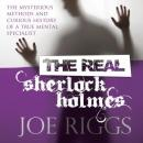 The Real Sherlock Holmes: The Mysterious Methods and Curious History of a True Mental Specialist Audiobook