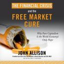 Financial Crisis and the Free Market Cure: Why Pure Capitalism Is the World Economy's Only Hope, John A. Allison