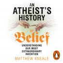 Atheist's History of Belief: Understanding Our Most Extraordinary Invention, Matthew Kneale