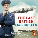 Last British Dambuster: One man's extraordinary life and the raid that changed history, George Johnny Johnson Mbe