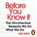 Before You Know It: The Unconscious Reasons We Do What We Do, John Bargh