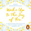Wake Up To The Joy Of You: 52 Meditations And Practices For A Calmer, Happier, Mindful Life, Agapi Stassinopoulos