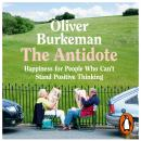 Antidote: Happiness for People Who Can't Stand Positive Thinking, Oliver Burkeman