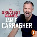Greatest Games: The ultimate book for football fans inspired by the #1 podcast, Jamie Carragher
